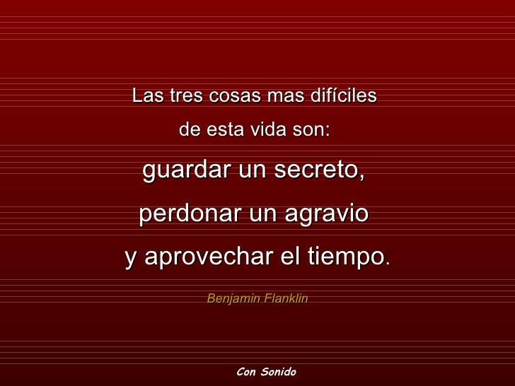 Las tres cosas mas difíciles      de esta vida son:   guardar un secreto,  perdonar un agravio y aprovechar el tiempo.    ...