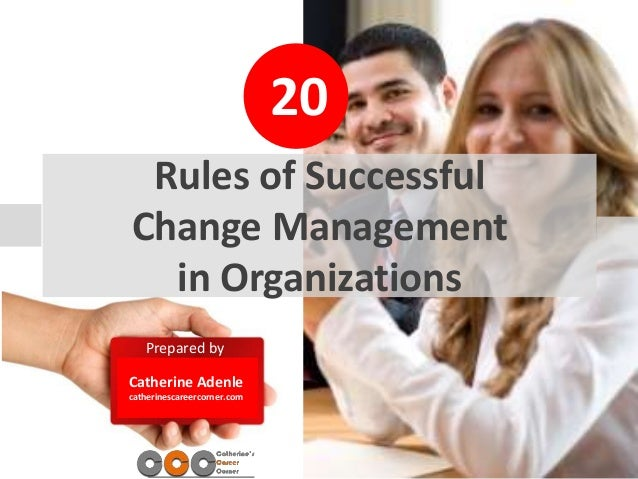 20 Prepared by Catherine Adenle catherinescareercorner.com Rules of Successful Change Management in Organizations
