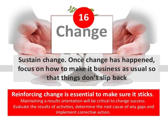 Change 16 Sustain change. Once change has happened, focus on how to make it business as usual so that things don't slip ba...