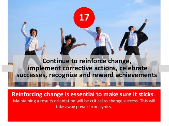 17 Continue to reinforce change, implement corrective actions, celebrate successes, recognize and reward achievements Rein...