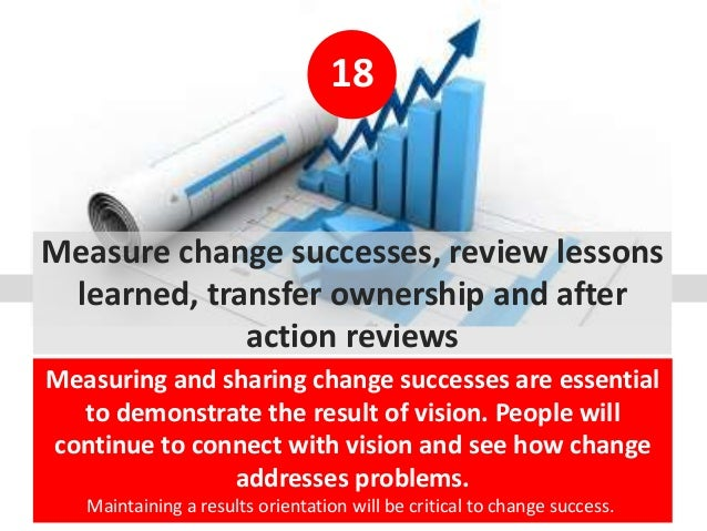 18 Measure change successes, review lessons learned, transfer ownership and after action reviews Measuring and sharing cha...