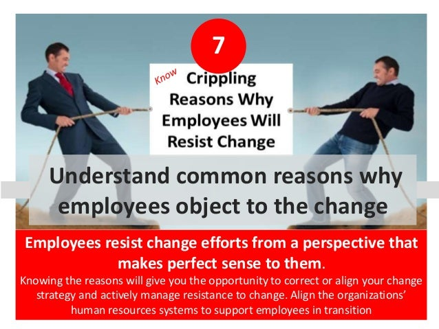 7 Understand common reasons why employees object to the change Employees resist change efforts from a perspective that mak...