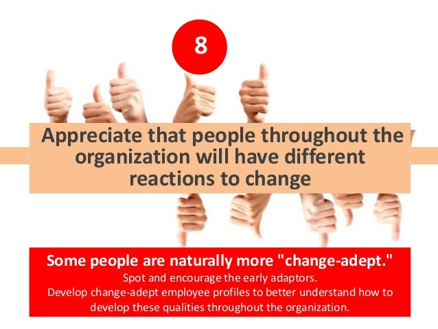 8 Appreciate that people throughout the organization will have different reactions to change Some people are naturally mor...