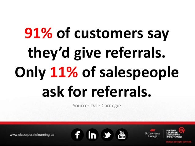 91% of customers say they'd give referrals. Only 11% of salespeople ask for referrals. Source: Dale Carnegie
