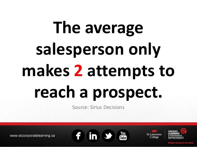 The average salesperson only makes 2 attempts to reach a prospect. Source: Sirius Decisions
