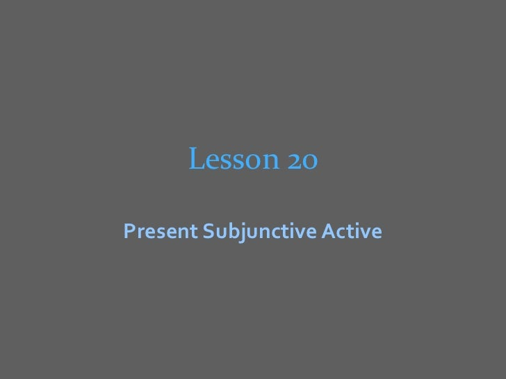 Lesson 20Present Subjunctive Active