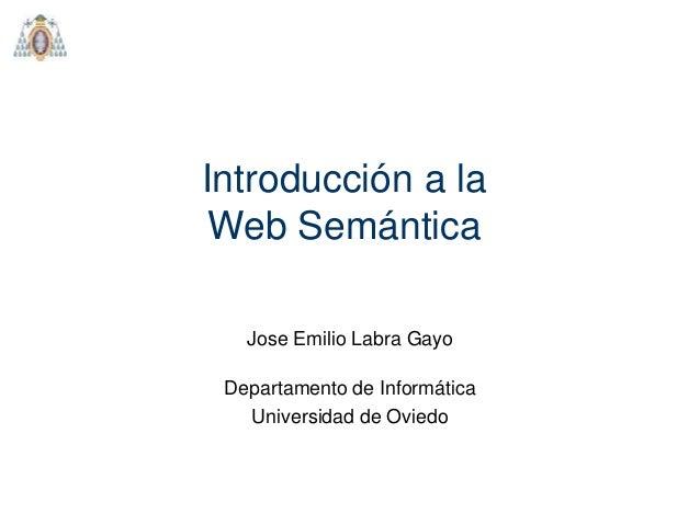 Introducción a la Web Semántica Departamento de Informática Universidad de Oviedo Jose Emilio Labra Gayo