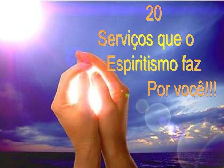20<br />  Serviços que o<br />      Espiritismo faz<br />                    Por você!!!<br />