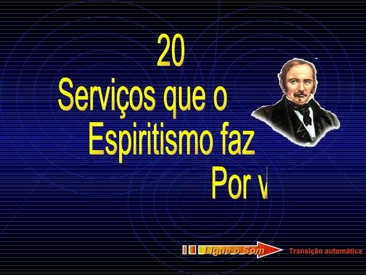 20 Serviços que o Espiritismo faz Por você!!! Transição automática Ligue o Som