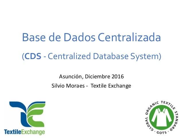 Base de Dados Centralizada (CDS - Centralized Database System) Asunción, Diciembre 2016 Silvio Moraes - Textile Exchange