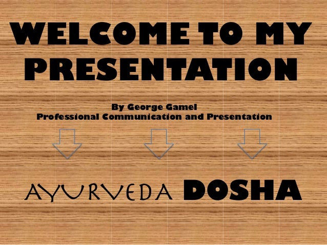 WELCOME TO MY PRESENTATION By George Gamel Professional Communication and Presentation AYURVEDA DOSHA