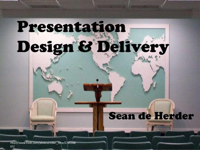 Presentation Design & Delivery  Sean de Herder http://www.flickr.com/photos/miller_time/1791348 07/