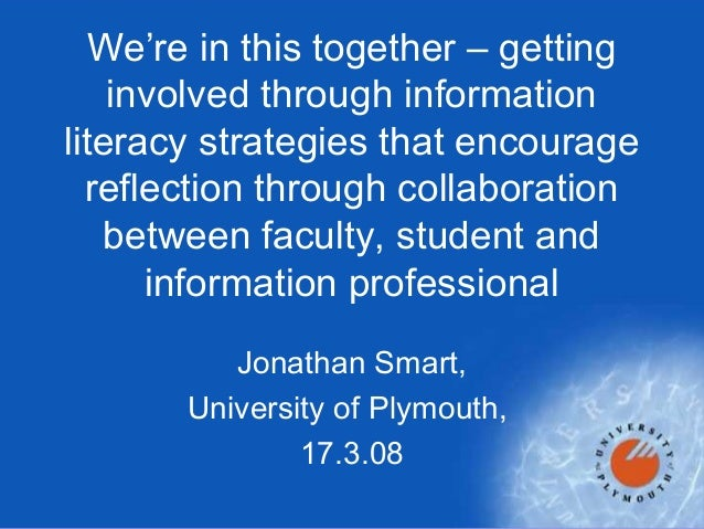 Jonathan Smart, University of Plymouth, 17.3.08 We're in this together – getting involved through information literacy str...