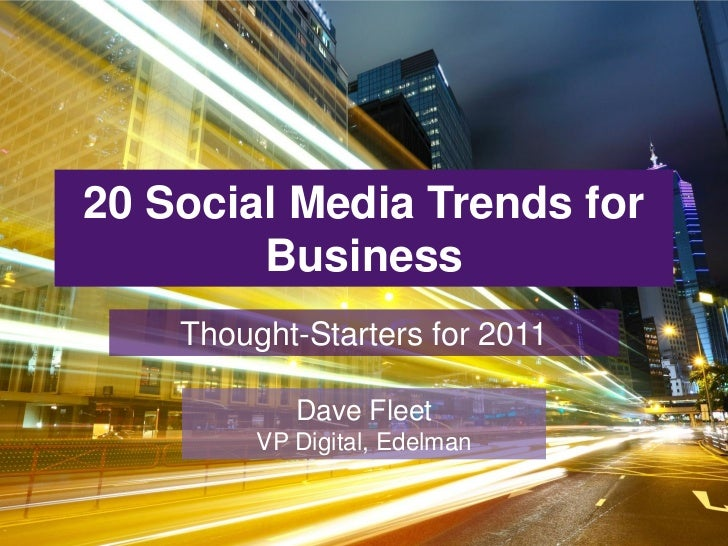 20 Social Media Trends for        Business    Thought-Starters for 2011            Dave Fleet         VP Digital, Edelman
