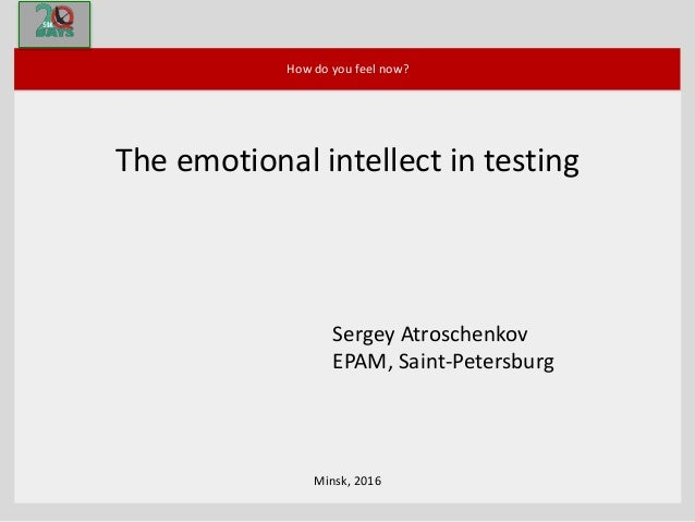 Minsk, 2016 How do you feel now? The emotional intellect in testing Sergey Atroschenkov EPAM, Saint-Petersburg
