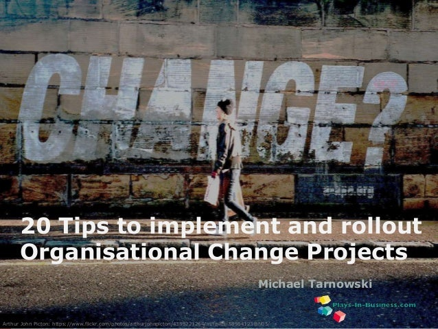 www.plays-in-business.com 20 Tips to implement and rollout Organisational Change Projects Michael Tarnowski Arthur John Pi...