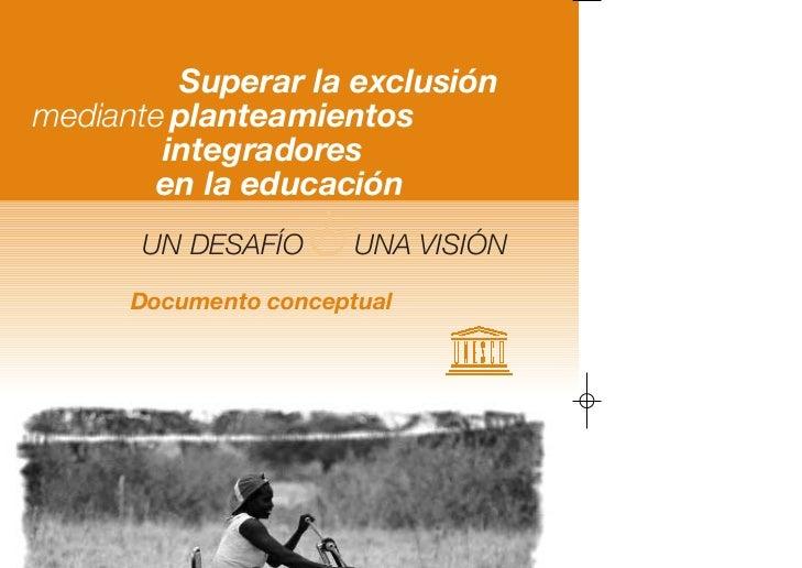 Superar la exclusiónmediante planteamientos        integradores        en la educación      UN DESAFÍO   &UNA VISIÓN      ...