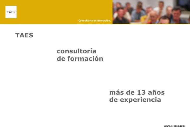 TAES<br />consultoría de formación <br />más de 13 años de experiencia <br />www.e-taes.com<br />