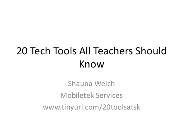 20 Tech Tools All Teachers Should Know Shauna Welch Mobiletek Services www.tinyurl.com/20toolsatsk