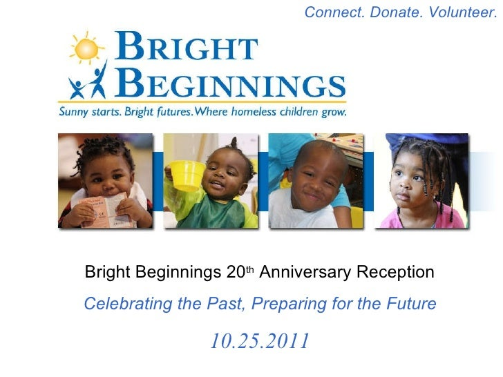 Bright Beginnings 20 th  Anniversary Reception Celebrating the Past, Preparing for the Future 10.25.2011 Connect. Donate. ...