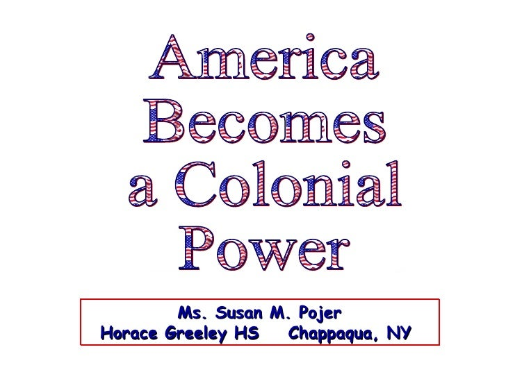 America Becomes  a Colonial Power Ms. Susan M. Pojer Horace Greeley HS  Chappaqua, NY