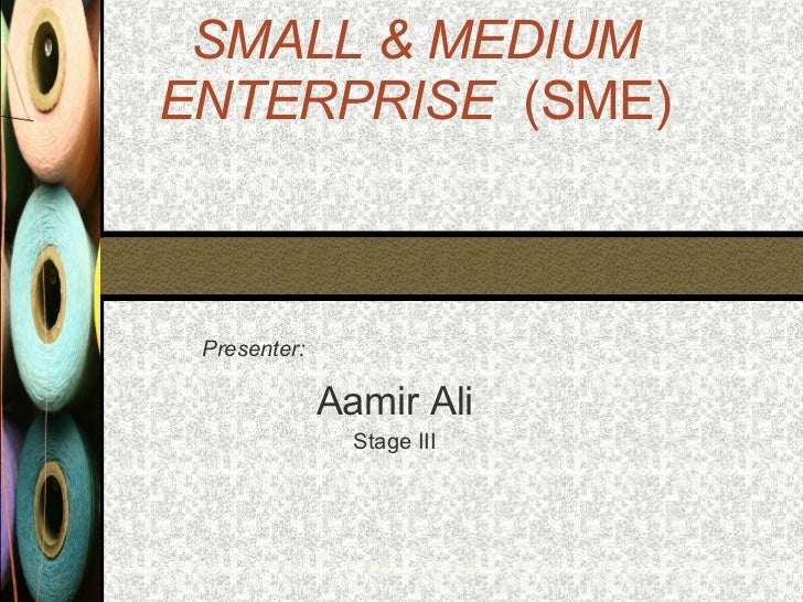 SMALL & MEDIUM ENTERPRISE   (SME) Presenter: Aamir Ali Stage III Institute of Cost & Management Accountants of Pakistan