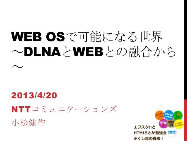 WEB OSで可能になる世界~DLNAとWEBとの融合から~2013/4/20NTTコミュニケーションズ小松健作