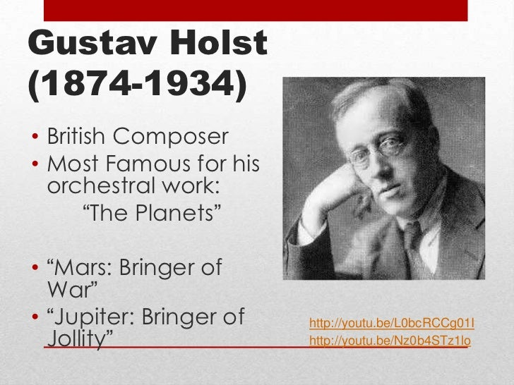 the life and works of english composer gustav holst Gustav holst biography (wikipedia) gustav theodore holst (born gustavus theodore von holst 21 september 1874 – 25 may 1934) was an english composer, arranger and teacher best known for his orchestral suite the planets, he composed a large number of other works across a range of genres, although none achieved comparable success.