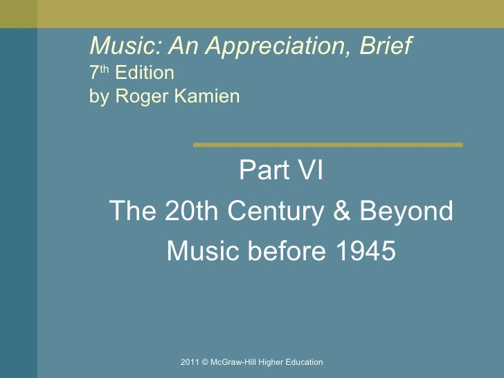 Music: An Appreciation, Brief 7 th  Edition by Roger Kamien  Part VI The 20th Century & Beyond Music before 1945 2011 © Mc...