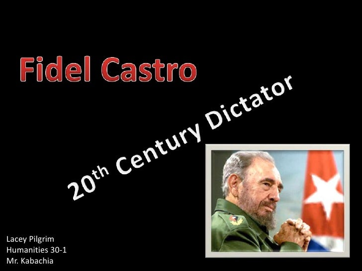 Fidel Castro<br />20th Century Dictator<br />Lacey Pilgrim<br />Humanities 30-1 <br />Mr. Kabachia<br />
