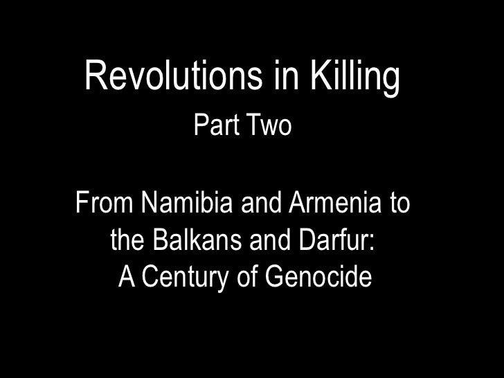 Revolutions in Killing         Part TwoFrom Namibia and Armenia to   the Balkans and Darfur:    A Century of Genocide