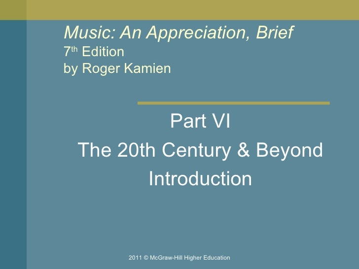 Music: An Appreciation, Brief 7 th  Edition by Roger Kamien  Part VI The 20th Century & Beyond Introduction 2011 © McGraw-...
