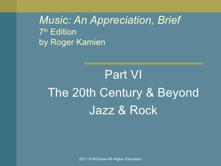 Music: An Appreciation, Brief 7 th  Edition by Roger Kamien  Part VI The 20th Century & Beyond Jazz & Rock 2011 © McGraw-H...