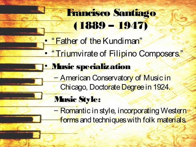 "Francisco Santiago (1889 – 1947) • ""Father of theKundiman"" • ""Triumvirateof Filipino Composers."" • Music specialization – ..."