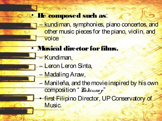 • He composed such as: – kundiman, symphonies, piano concertos, and other music piecesfor thepiano, violin, and voice • Mu...
