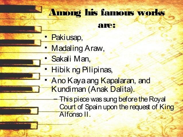 Among his famous works are: • Pakiusap, • Madaling Araw, • Sakali Man, • Hibik ng Pilipinas, • Ano Kayaang Kapalaran, and ...