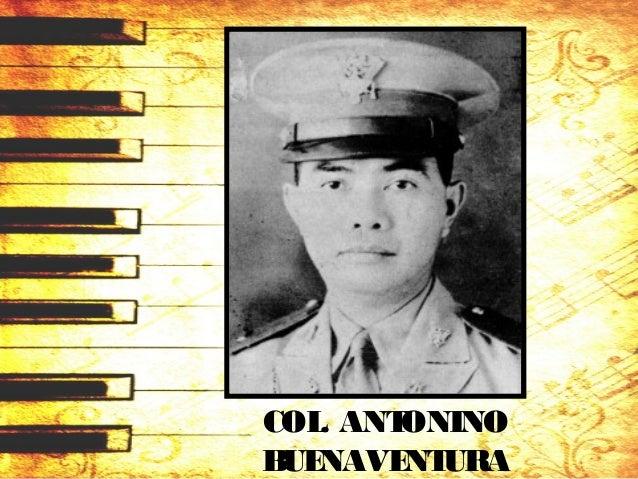 COL. ANTONINO BUENAVENTURA (1904 – 1996) National Artist forMusic • composer, conductor, and teacher. • Hisfather Lucio – ...