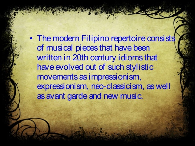 • Themodern Filipino repertoireconsists of musical piecesthat havebeen written in 20th century idiomsthat haveevolved out ...