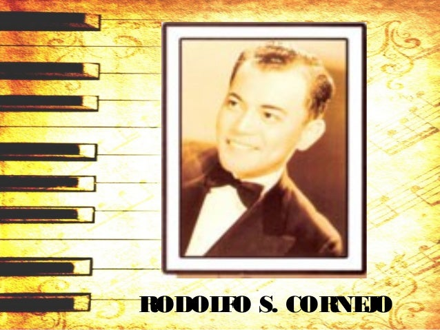 RODOLFO S. CORNEJO (1909 – 1991) • May 15, 1909 in Singalong, Manila. • at age6, formal music lessonsinspired by hismother...