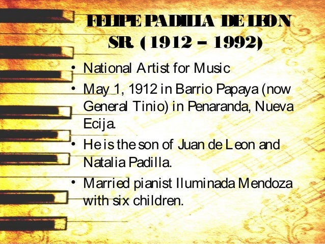 • FELIPEPADILLA DELEON SR. Children: –Bayani isawell-known composer, and –Felipe Jr. isawriter and the chairman of theNati...