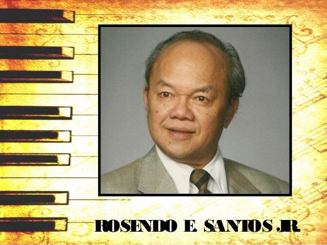 ROSENDO E. SANTOS JR. (1922 – 1994) • September 3, 1922 in CaviteCity. • At age11, hestarted composing band marches, instr...