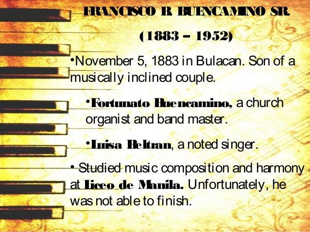 FRANCISCO B. BUENCAMINO SR. (1883 – 1952) •November 5, 1883 in Bulacan. Son of a musically inclined couple. •Fortunato Bue...