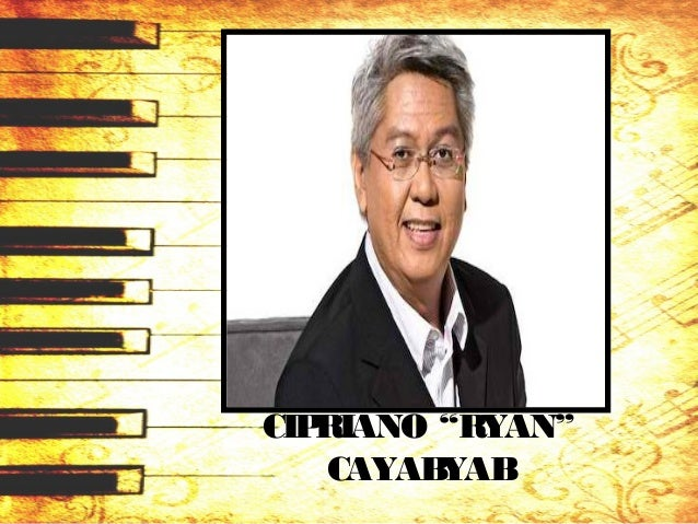 """CIPRIANO """"RYAN"""" CAYABYAB • popular contemporary composer • classical compositions: – Misa, Four Poemsfor Soprano and Piano..."""