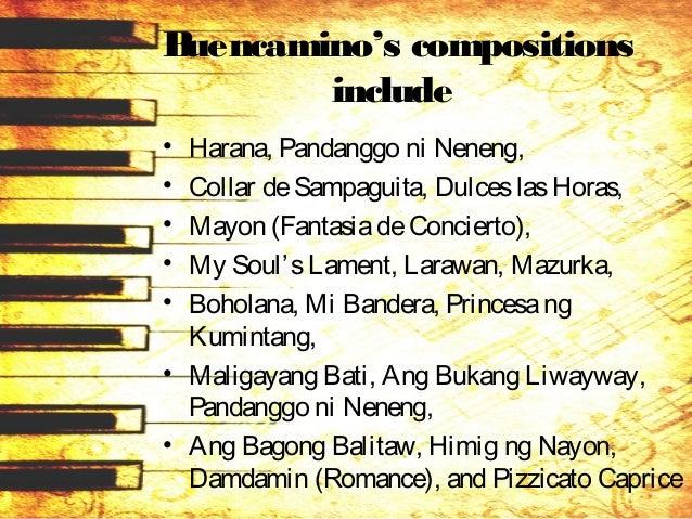 Buencamino's compositions include • Harana, Pandanggo ni Neneng, • Collar deSampaguita, DulceslasHoras, • Mayon (Fantasiad...