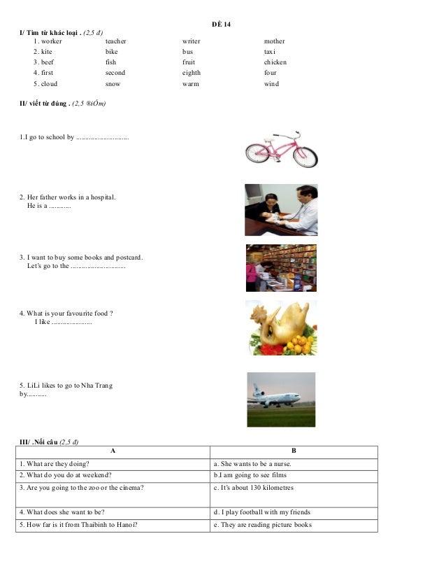 ĐỀ 14 I/ Tìm từ khác loại . (2,5 đ) 1. worker teacher writer mother 2. kite bike bus taxi 3. beef fish fruit chicken 4. fi...
