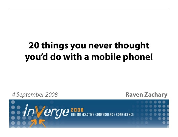 20 things you never thought     you'd do with a mobile phone!   4 September 2008          Raven Zachary