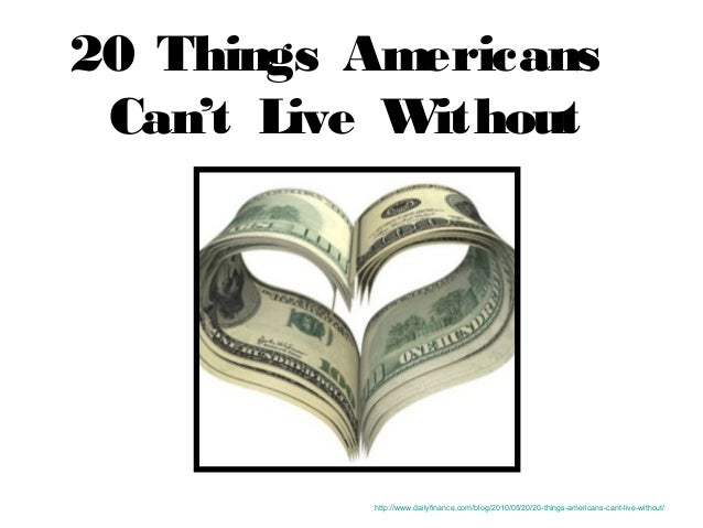 20 Things Americans Can't Live Without http://www.dailyfinance.com/blog/2010/05/20/20-things-americans-cant-live-without/