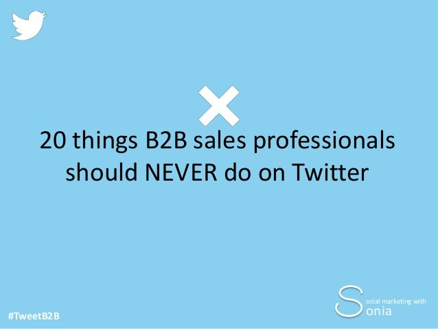 20 things B2B sales professionals should NEVER do on Twitter  ocial marketing with  #TweetB2B  onia
