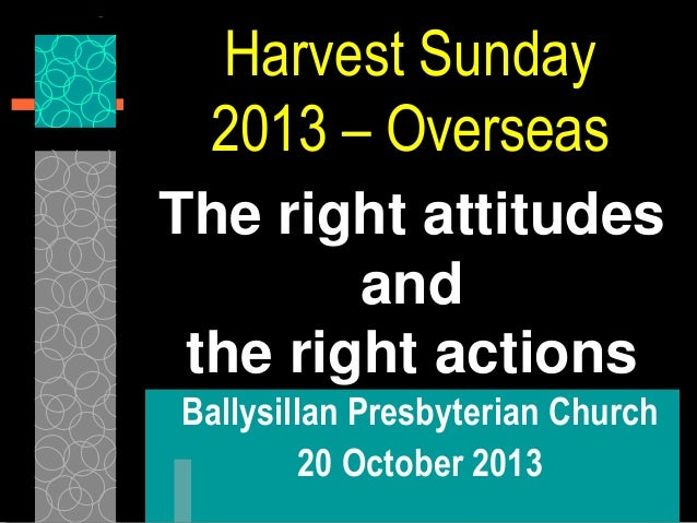 Harvest Sunday 2013 – Overseas The right attitudes and the right actions Ballysillan Presbyterian Church 20 October 2013