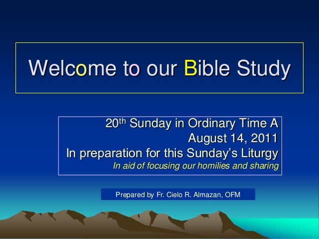Welcome to our Bible Study 20th Sunday in Ordinary Time A August 14, 2011 In preparation for this Sunday's Liturgy In aid ...